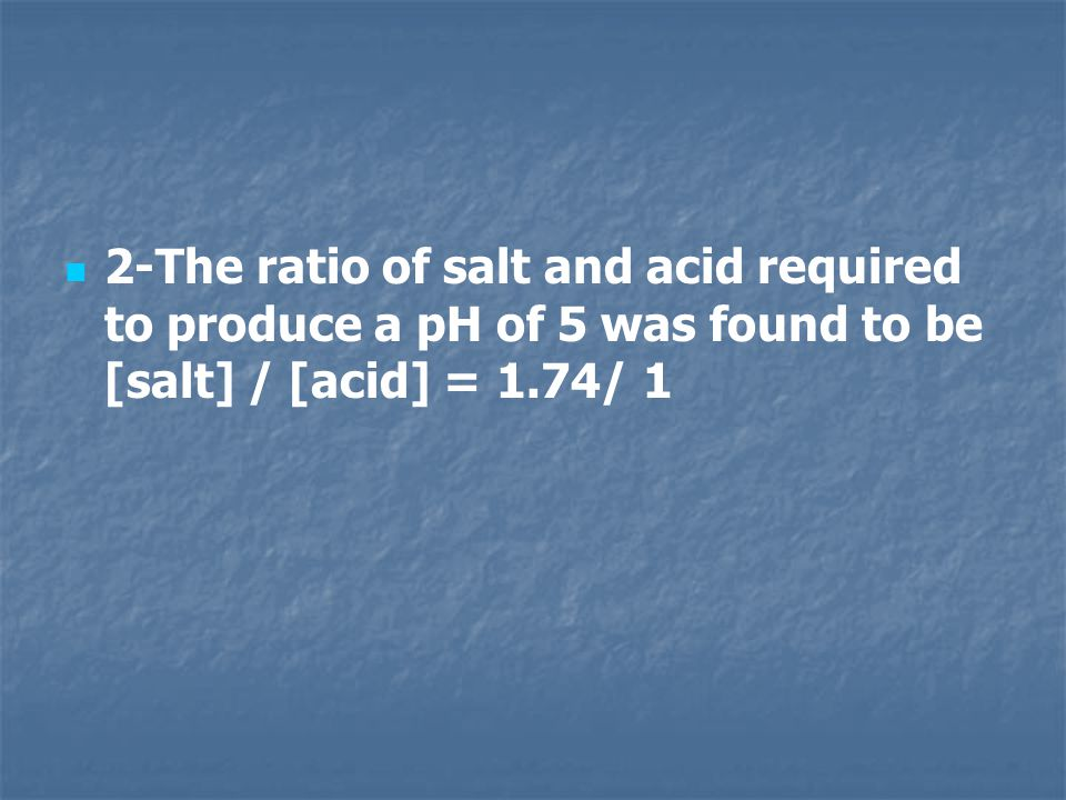 2-The ratio of salt and acid required to produce a pH of 5 was found to be [salt] / [acid] = 1.74/ 1